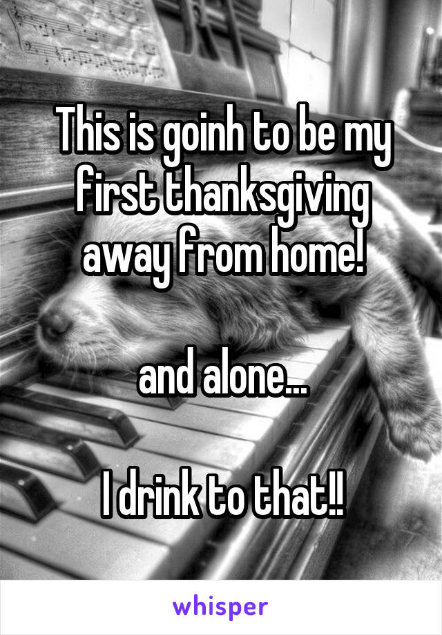 This is goinh to be my first thanksgiving away from home!  and alone...  I drink to that!!