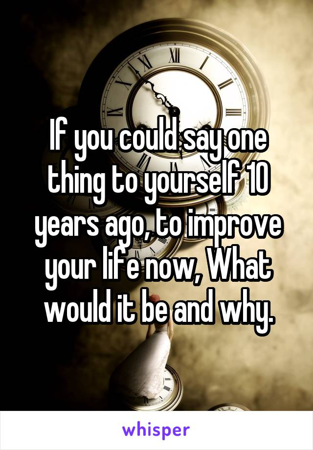 If you could say one thing to yourself 10 years ago, to improve your life now, What would it be and why.