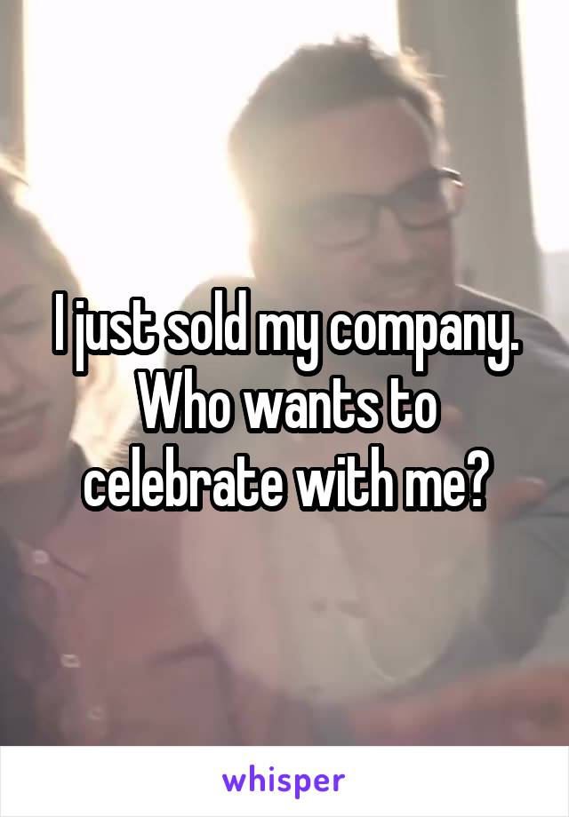 I just sold my company. Who wants to celebrate with me?