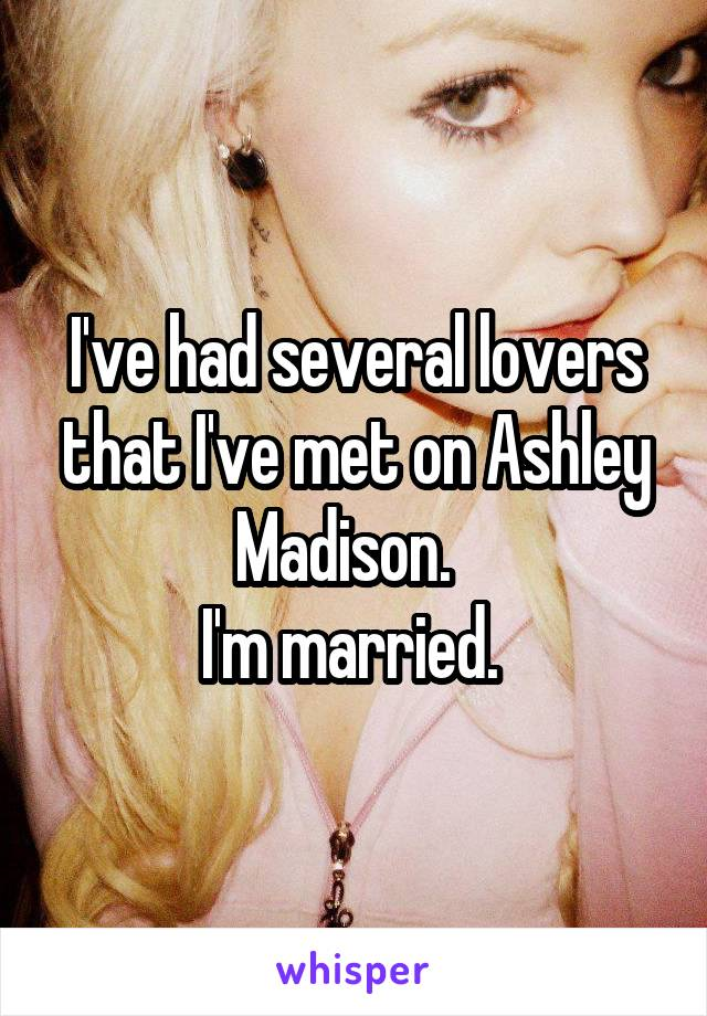 I've had several lovers that I've met on Ashley Madison.   I'm married.