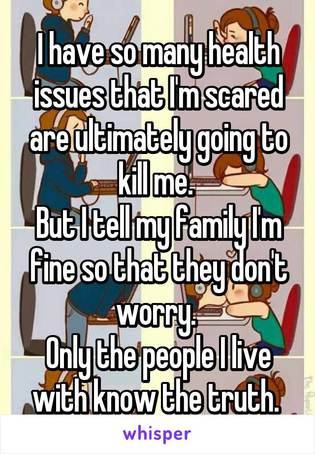 I have so many health issues that I'm scared are ultimately going to kill me.  But I tell my family I'm fine so that they don't worry.  Only the people I live with know the truth.