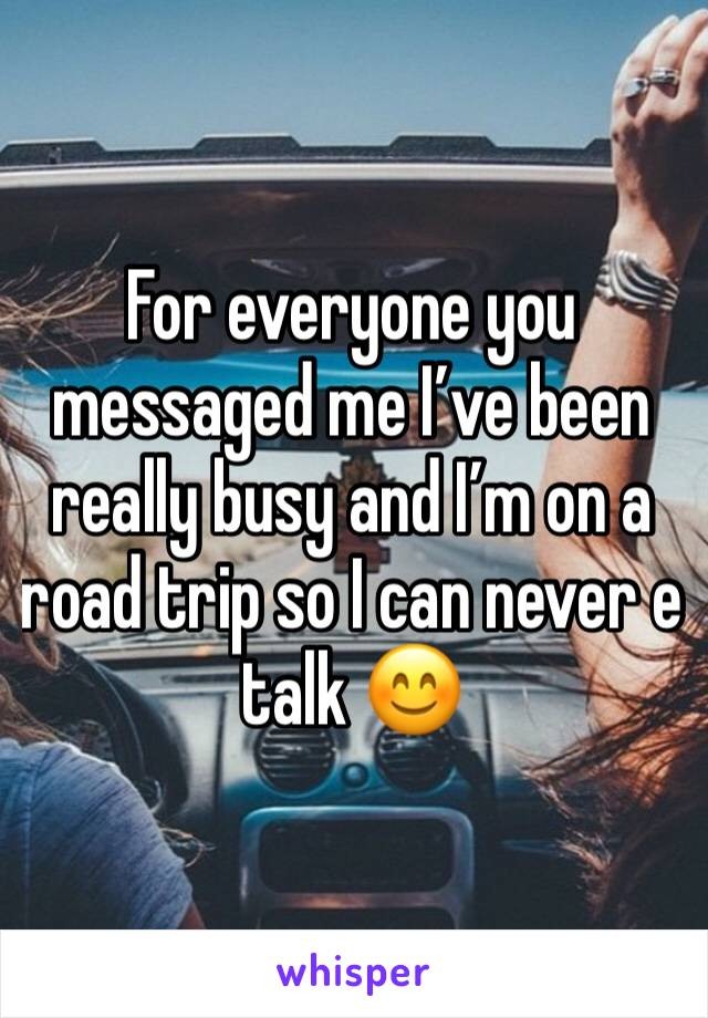 For everyone you messaged me I've been really busy and I'm on a road trip so I can never e talk 😊