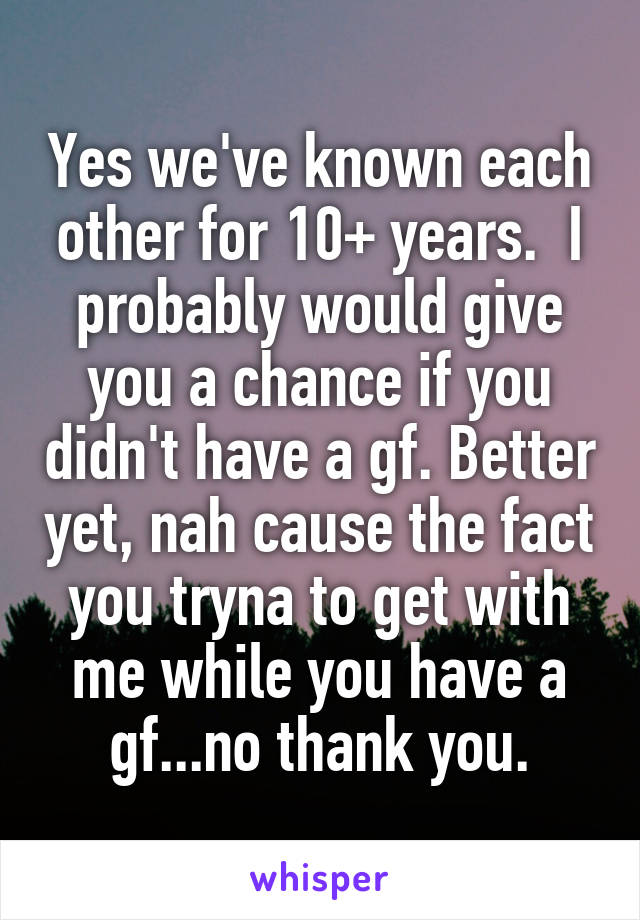 Yes we've known each other for 10+ years.  I probably would give you a chance if you didn't have a gf. Better yet, nah cause the fact you tryna to get with me while you have a gf...no thank you.