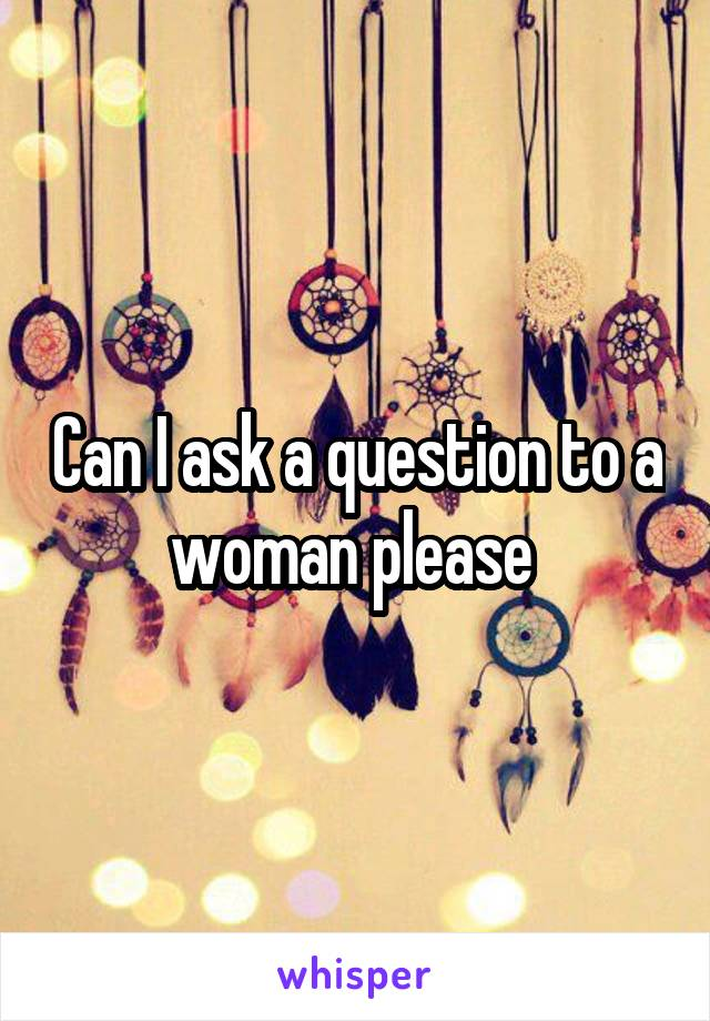 Can I ask a question to a woman please