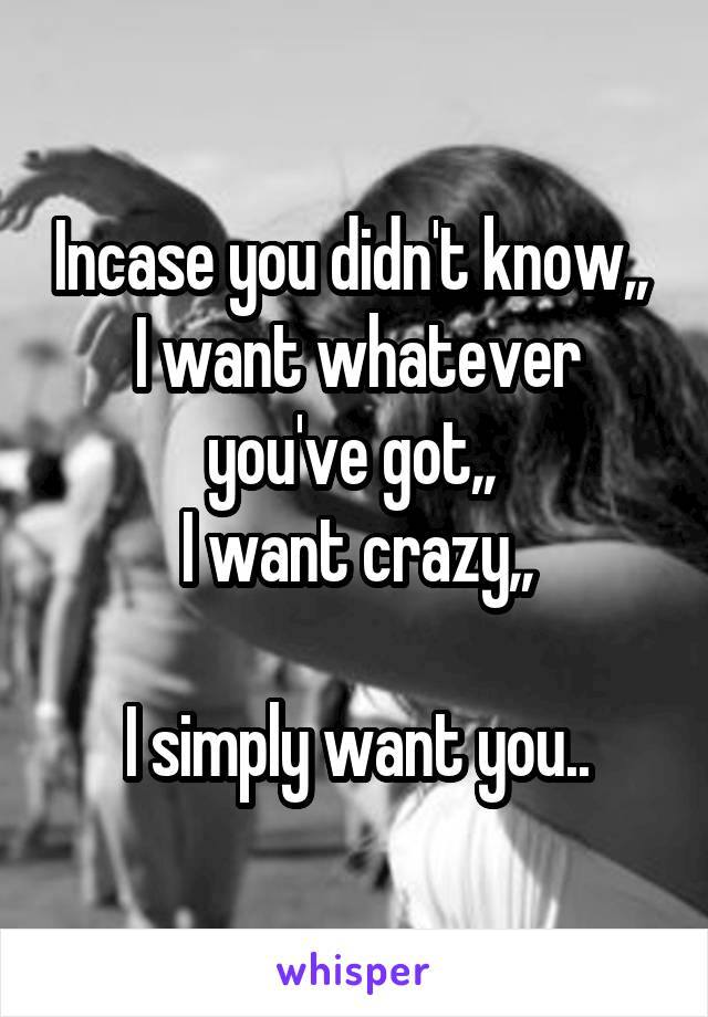 Incase you didn't know,,  I want whatever you've got,,  I want crazy,,  I simply want you..