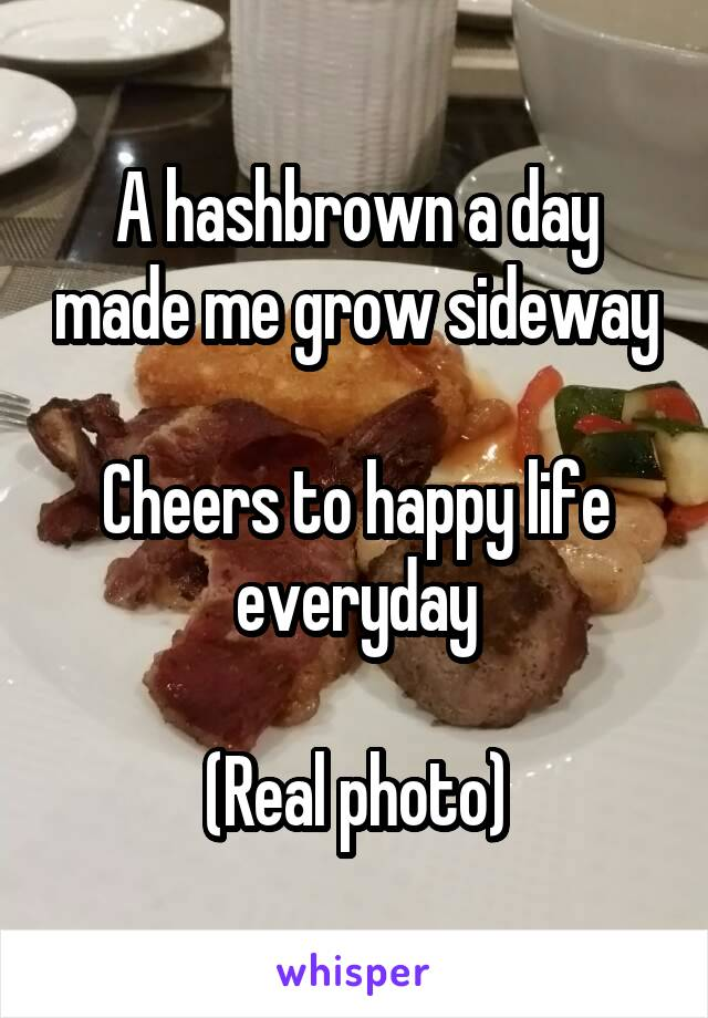 A hashbrown a day made me grow sideway  Cheers to happy life everyday  (Real photo)