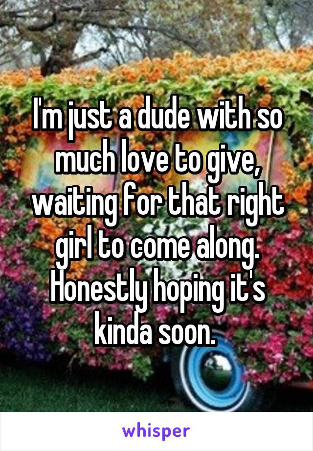 I'm just a dude with so much love to give, waiting for that right girl to come along. Honestly hoping it's kinda soon.