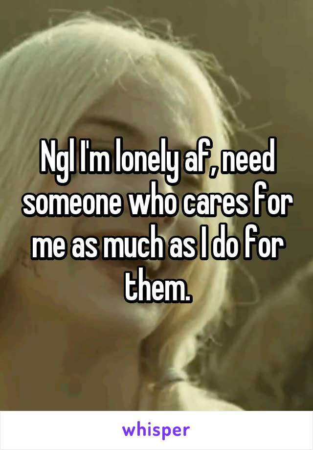 Ngl I'm lonely af, need someone who cares for me as much as I do for them.