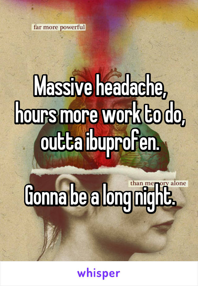 Massive headache, hours more work to do, outta ibuprofen.   Gonna be a long night.
