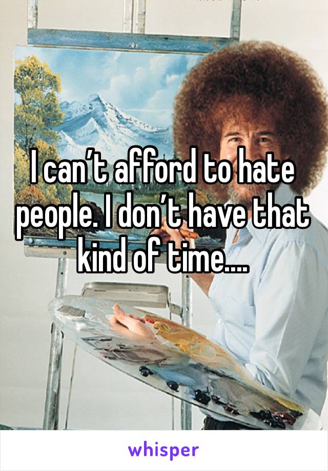 I can't afford to hate people. I don't have that kind of time....