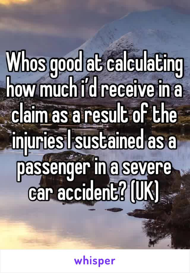 Whos good at calculating how much i'd receive in a claim as a result of the injuries I sustained as a passenger in a severe car accident? (UK)