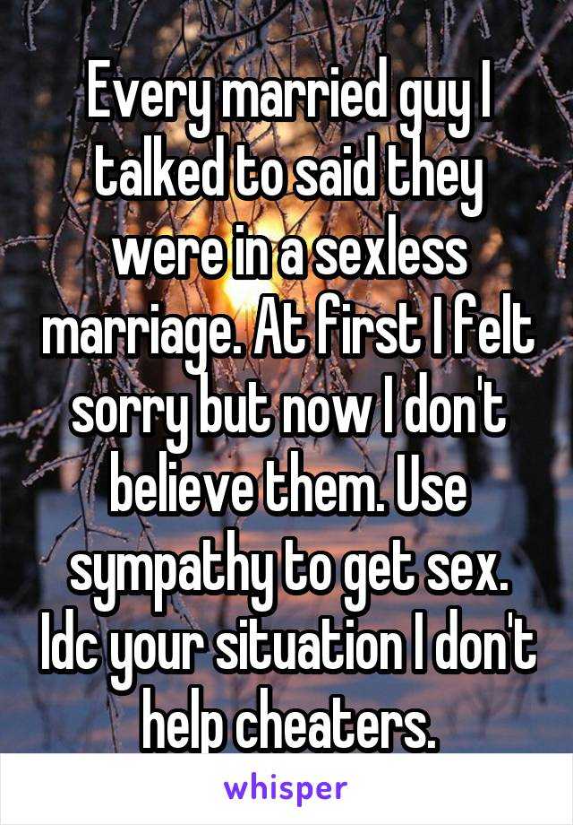 Every married guy I talked to said they were in a sexless marriage. At first I felt sorry but now I don't believe them. Use sympathy to get sex. Idc your situation I don't help cheaters.