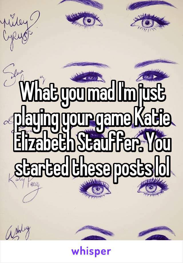 What you mad I'm just playing your game Katie Elizabeth Stauffer. You started these posts lol