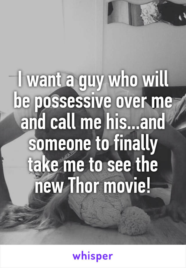 I want a guy who will be possessive over me and call me his...and someone to finally take me to see the new Thor movie!