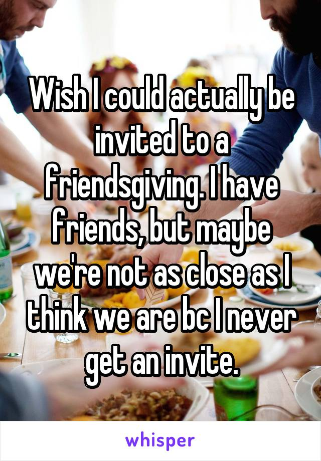 Wish I could actually be invited to a friendsgiving. I have friends, but maybe we're not as close as I think we are bc I never get an invite.