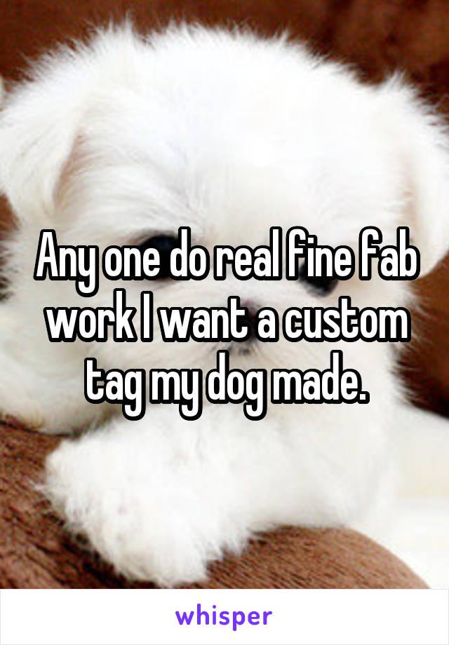 Any one do real fine fab work I want a custom tag my dog made.