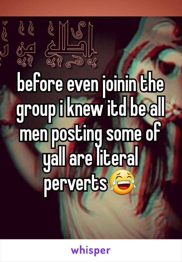 before even joinin the group i knew itd be all men posting some of yall are literal perverts😂