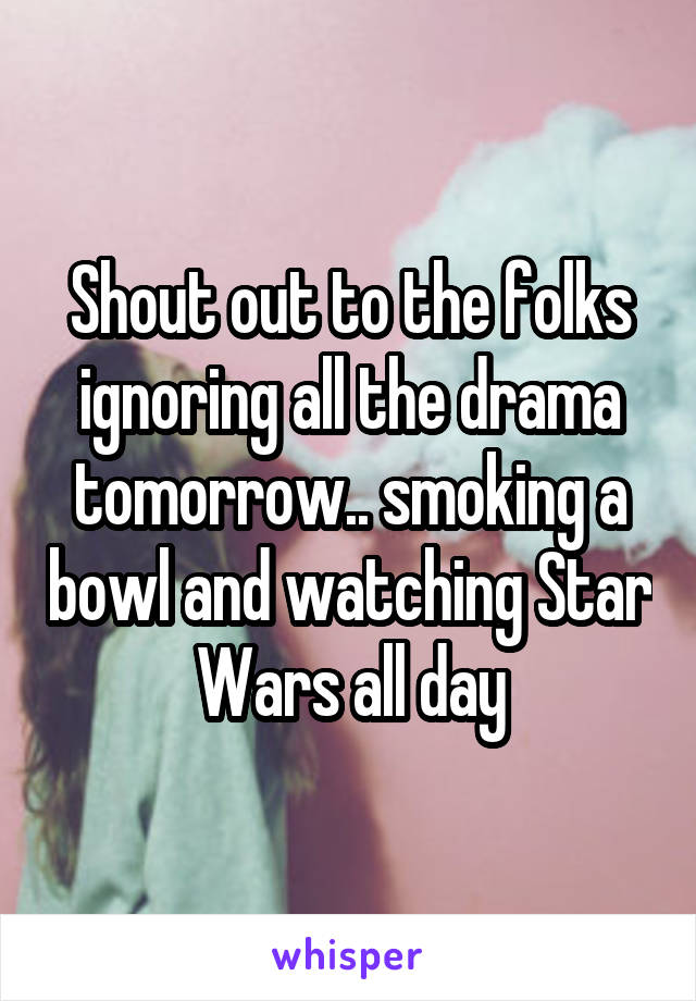 Shout out to the folks ignoring all the drama tomorrow.. smoking a bowl and watching Star Wars all day