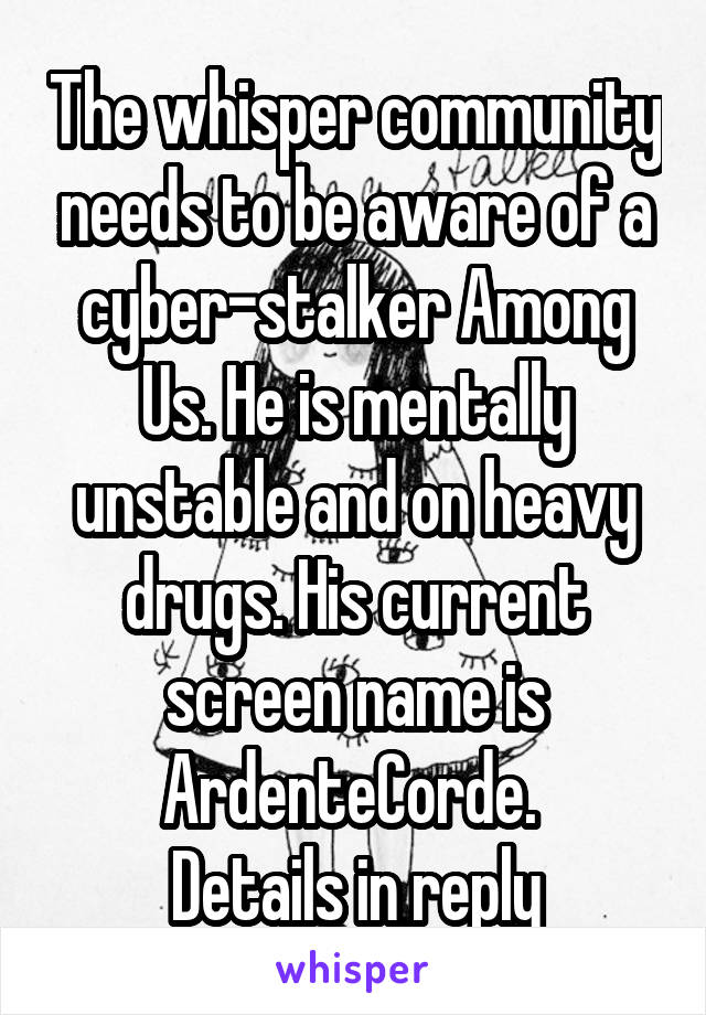 The whisper community needs to be aware of a cyber-stalker Among Us. He is mentally unstable and on heavy drugs. His current screen name is ArdenteCorde.  Details in reply