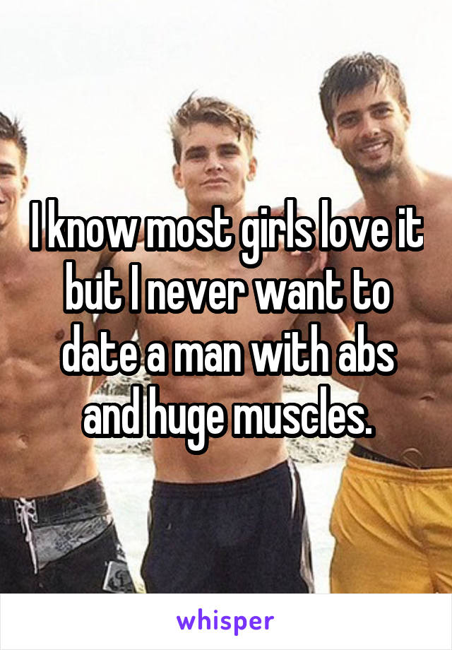I know most girls love it but I never want to date a man with abs and huge muscles.