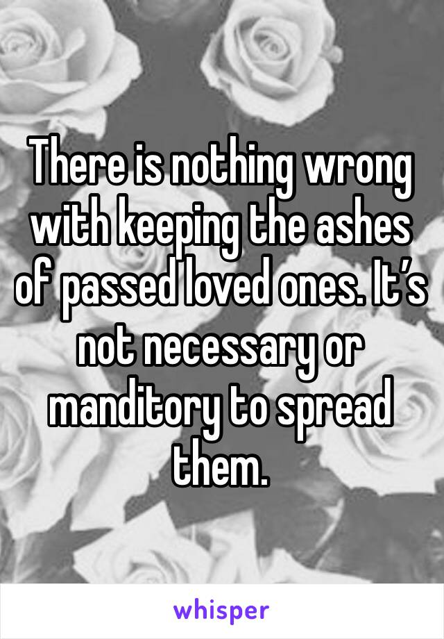 There is nothing wrong with keeping the ashes of passed loved ones. It's not necessary or manditory to spread them.