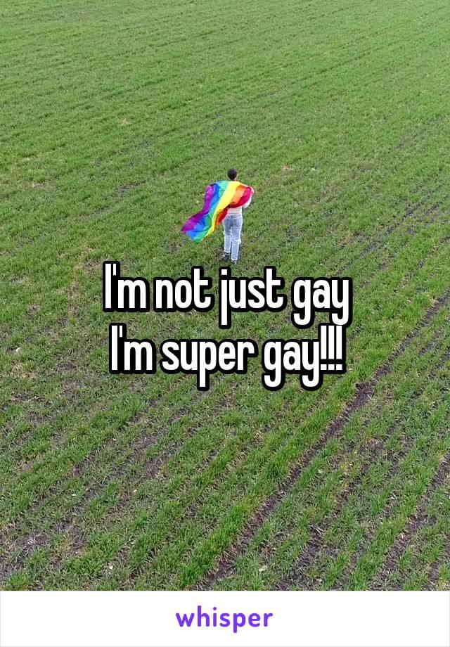 I'm not just gay I'm super gay!!!