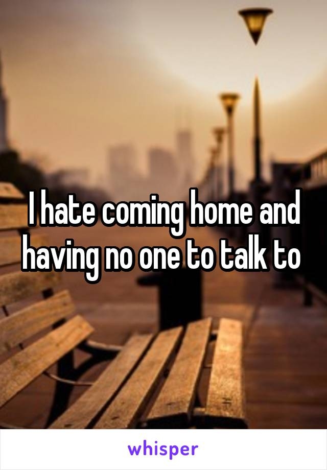 I hate coming home and having no one to talk to