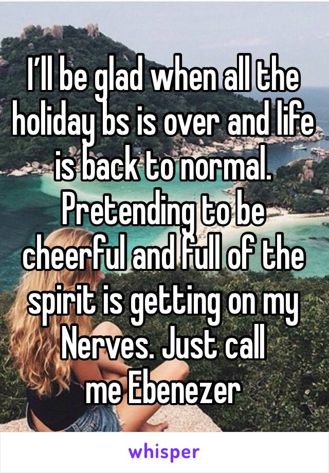 I'll be glad when all the holiday bs is over and life is back to normal. Pretending to be cheerful and full of the spirit is getting on my Nerves. Just call me Ebenezer