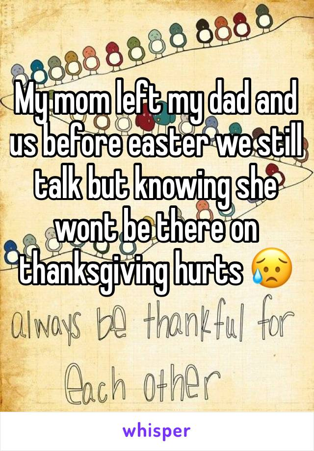 My mom left my dad and us before easter we still talk but knowing she wont be there on thanksgiving hurts 😥