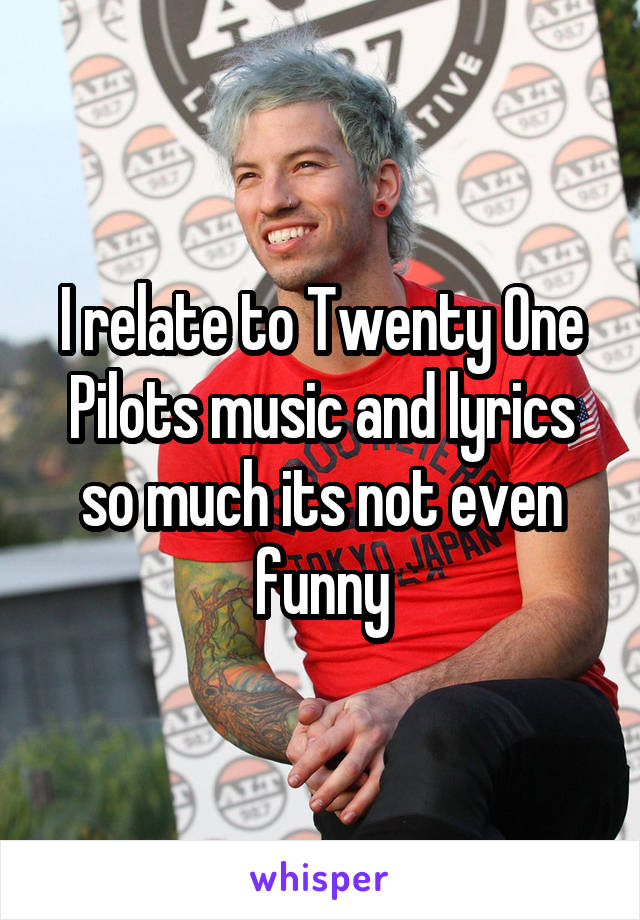 I relate to Twenty One Pilots music and lyrics so much its not even funny