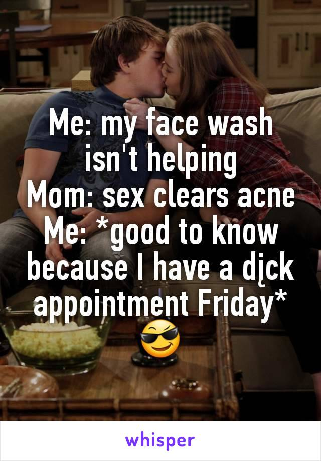 Me: my face wash isn't helping Mom: sex clears acne Me: *good to know because I have a dįck appointment Friday*😎
