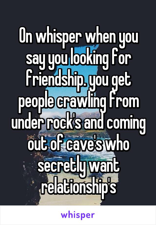 On whisper when you say you looking for friendship. you get people crawling from under rock's and coming out of cave's who secretly want relationship's