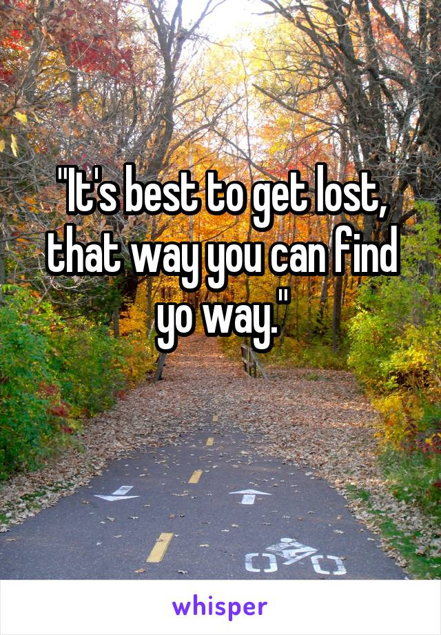 """""""It's best to get lost, that way you can find yo way."""""""