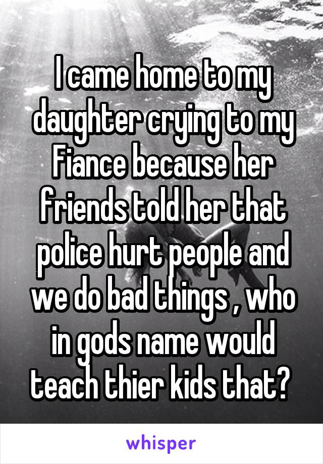 I came home to my daughter crying to my Fiance because her friends told her that police hurt people and we do bad things , who in gods name would teach thier kids that?