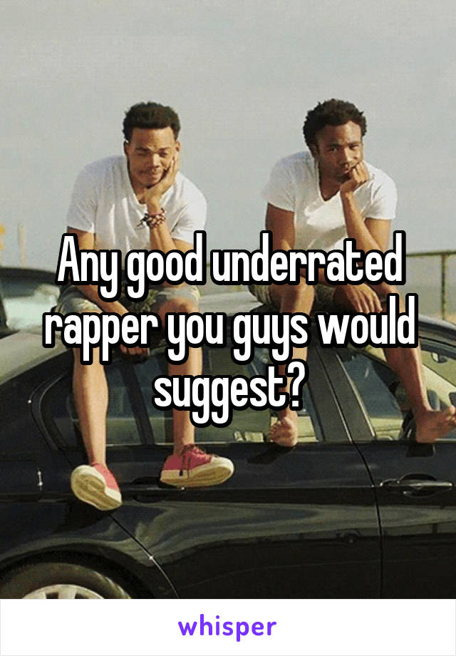 Any good underrated rapper you guys would suggest?