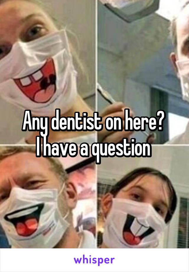 Any dentist on here?  I have a question