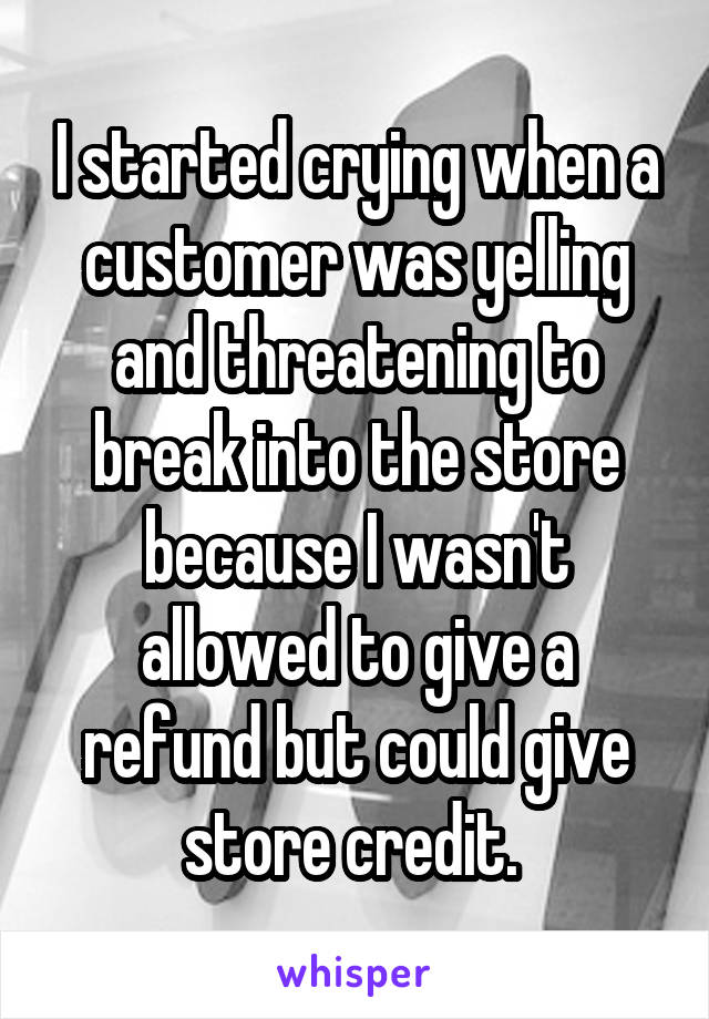 I started crying when a customer was yelling and threatening to break into the store because I wasn't allowed to give a refund but could give store credit.