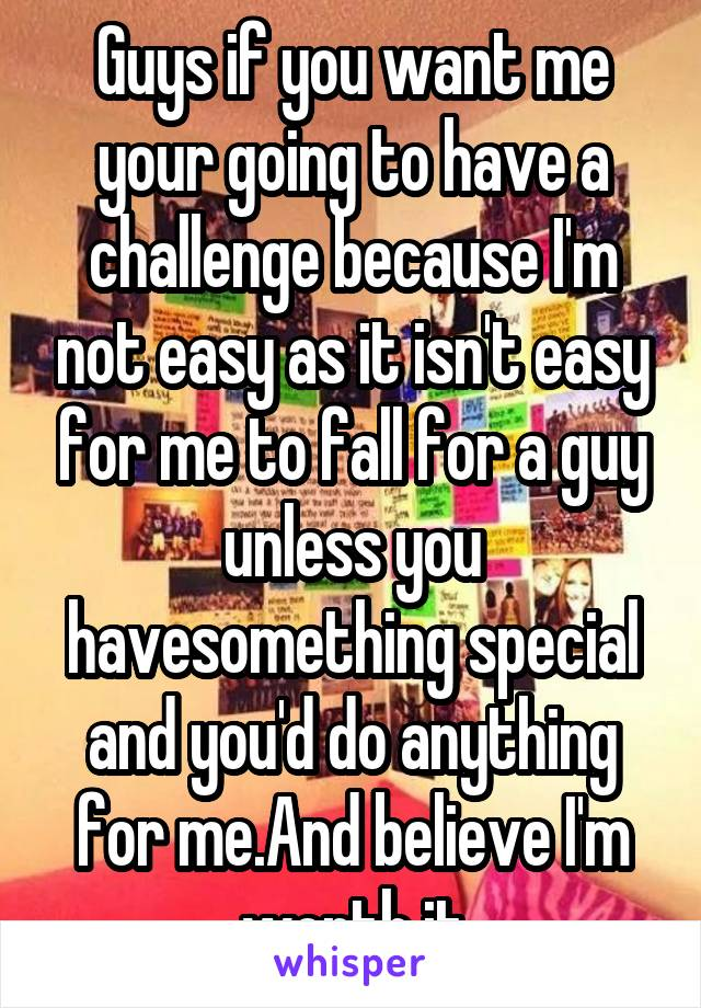 Guys if you want me your going to have a challenge because I'm not easy as it isn't easy for me to fall for a guy unless you havesomething special and you'd do anything for me.And believe I'm worth it