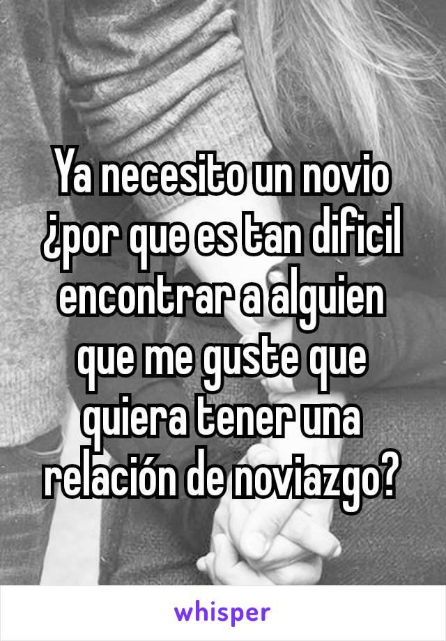 Ya necesito un novio ¿por que es tan dificil encontrar a alguien que me guste que quiera tener una relación de noviazgo?