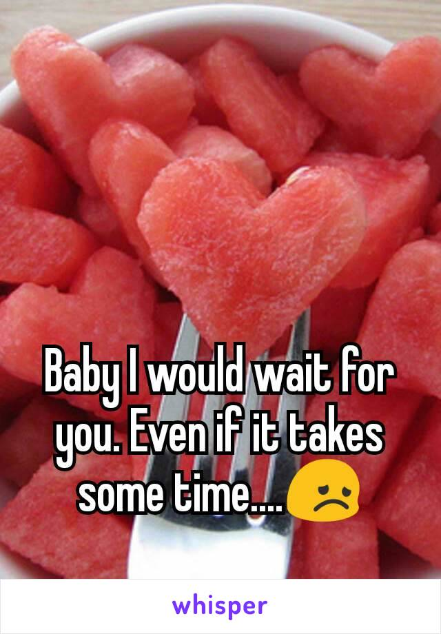 Baby I would wait for you. Even if it takes some time....😞