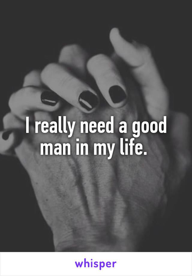 I really need a good man in my life.
