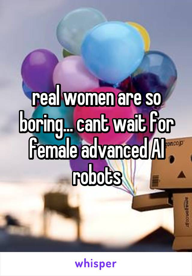 real women are so boring... cant wait for female advanced AI robots