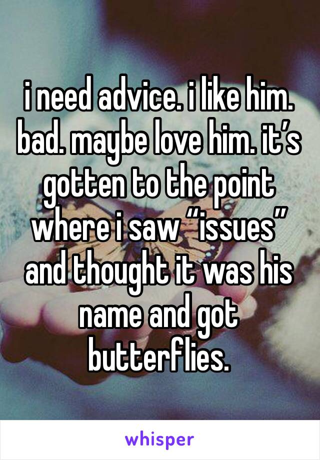 """i need advice. i like him. bad. maybe love him. it's gotten to the point where i saw """"issues"""" and thought it was his name and got butterflies."""