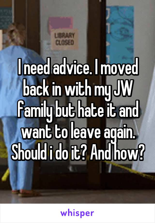 I need advice. I moved back in with my JW family but hate it and want to leave again. Should i do it? And how?