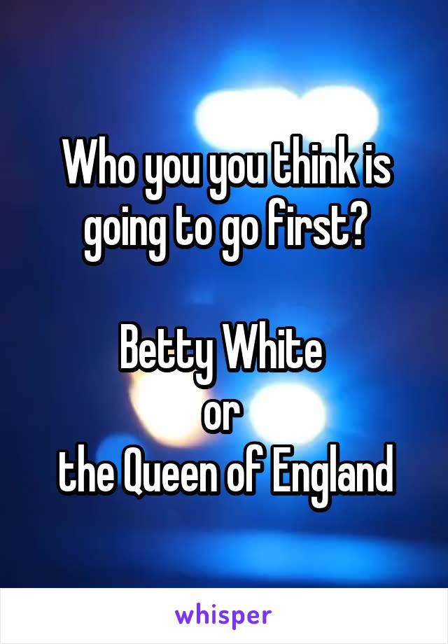 Who you you think is going to go first?  Betty White  or  the Queen of England