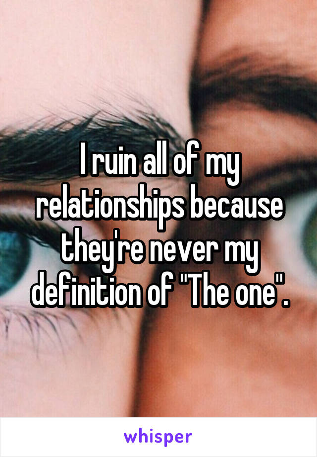 "I ruin all of my relationships because they're never my definition of ""The one""."