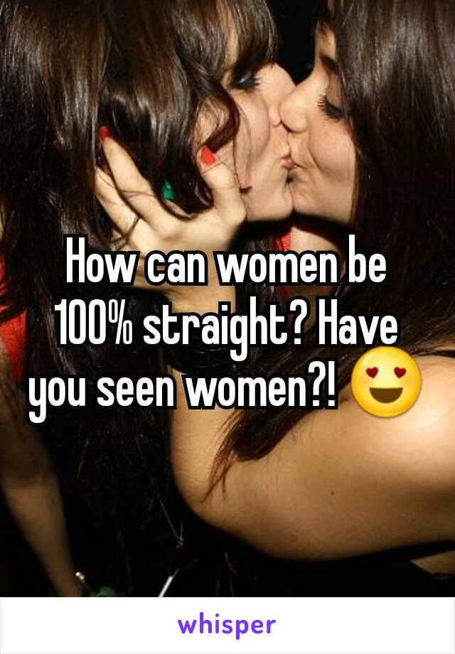 How can women be 100% straight? Have you seen women?! 😍