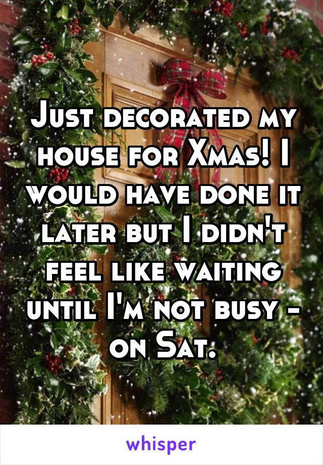 Just decorated my house for Xmas! I would have done it later but I didn't feel like waiting until I'm not busy - on Sat.