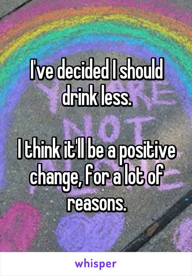 I've decided I should drink less.  I think it'll be a positive change, for a lot of reasons.