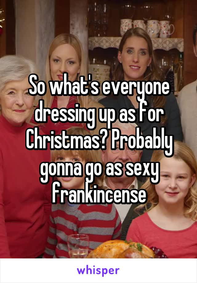 So what's everyone dressing up as for Christmas? Probably gonna go as sexy frankincense